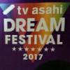 2017テレ朝ドリームなフェスティバル3日目最終日レポ